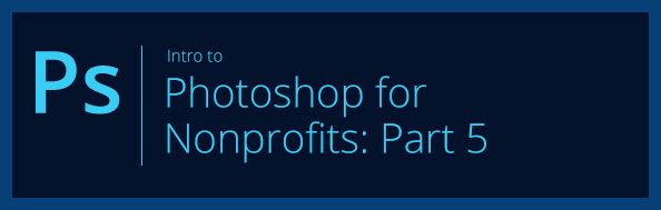 Intro to Photoshop for Nonprofits: Part 5